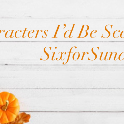 Characters I'd Be Scared to Meet- SixforSunday