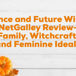 The Once and Future Witches- NetGalley Review- Family, Witchcraft, and Feminine Ideals